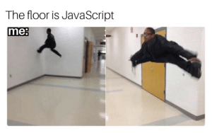 Me in the early days: The floor is JavaScript  me: Me in the early days