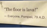 "It's true, you can be totally off the mark but also technically not wrong. #jokes #funny #pics #memes #truth: The floor is lava!""  25  Everyone, Pompeii, 79 A.D It's true, you can be totally off the mark but also technically not wrong. #jokes #funny #pics #memes #truth"