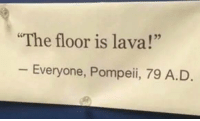 "Pompeii 79 AD: The floor is lava!""  25  Everyone, Pompeii, 79 A.D Pompeii 79 AD"