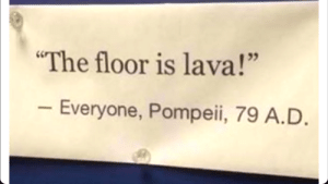 "Tumblr, Blog, and Http: The floor is lava!""  Everyone, Pompeii, 79 A.D akasztofaviragpor:  sophianne:  adamsnakeofficial:  sutiverzum:  memehumor: The floor is lava  @adamsnakeofficial   Pontosan így volt!  Nem  A plafon volt hamu"