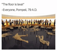 "Dead: The floor is lava!""  -Everyone, Pompeii, 79 A.D Dead"
