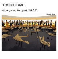 I'm so bored I hate summer: The floor is lava!  Everyone, Pompeii, 79 A. D  IG: davie dave I'm so bored I hate summer