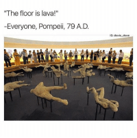School, Tumblr, and Today: The floor is lava!  -Everyone, Pompeii, 79 A.D  IG: davie dave Today was a boiling 95°F & I don't want to go to school