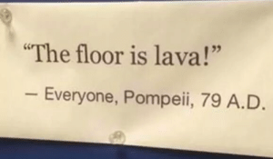 "Rare transcript of Pompeii citizens during the volcanic eruption (79 A.D.): The floor is lava!""  Everyone, Pompeii, 79 A.D Rare transcript of Pompeii citizens during the volcanic eruption (79 A.D.)"