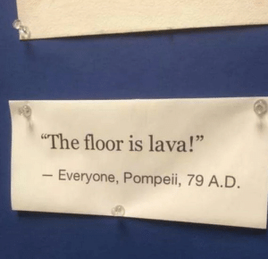 "The origins of The Floor is Lava: 79 A.D.: The floor is lava!""  Everyone, Pompeii, 79 A.D The origins of The Floor is Lava: 79 A.D."