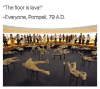 "Too soon?: The floor is lava!""  Everyone, Pompeii, 79 A.D Too soon?"