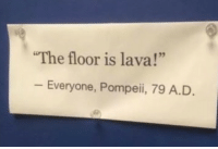 "Tragedy of Pompeii (79 A.D.): The floor is lava!""  - Everyone, Pompeii, 79 A.D Tragedy of Pompeii (79 A.D.)"