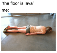 "The Floor Is Lava: ""the floor is lava""  me"