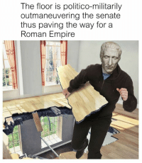 politico: The floor is politico-militarily  outmaneuvering the senate  thus paving the way for a  Roman Empire