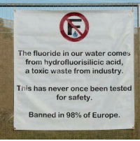 Memes, Europe, and Silence: The fluoride in our water comes  from hydrofluorisilicic acid  a toxic waste from industry  This has never once been tested  for safety.  Banned in 98% of Europe. ~ By Ded Silence