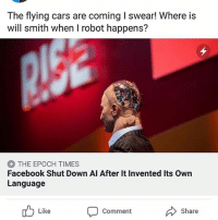 Apple, Cars, and Facebook: The flying cars are coming I swear! Where is  will smith when I robot happens?  THE EPOCH TIMES  Facebook Shut Down AI After It Invented Its Own  Language  Like  Comment  Share All of us out here thinking that either Google micro soft or Apple would be skyner none of us expected this from fb