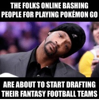 Mature adults everywhere.: THE FOLKSONLINE BASHING  PEOPLE FOR PLAYING POKEMON GO  ARE ABOUT TO START DRAFTING  THEIR FANTASY FOOTBALL TEAMS Mature adults everywhere.