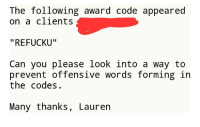 "The Following, Code, and Can: The following award code appeared  on a clients  ""REFUCKU""  Can you please looK lnto a way to  prevent offensive words forming in  the codes.  Many thanks, Lauren Our unique string generator did a thing. The client was not amused"
