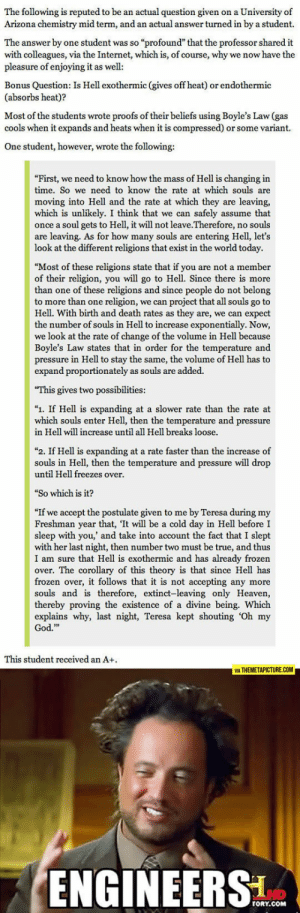 "srsfunny:Hell Explained By An Engineer: The following is reputed to be an actual question given on a University of  Arizona chemistry mid term, and an actual answer turned in by a student.  The answer by one student was so ""profound"" that the professor shared it  with colleagues, via the Internet, which is, of course, why we now have the  pleasure of enjoying it as well  Bonus Question: Is Hell exothermic (gives off heat) or endothermic  (absorbs heat)?  Most of the students wrote proofs of their beliefs using Boyle's Law (gas  cools when it expands and heats when it is compressed) or some variant.  One student, however, wrote the following:  First, we need to know how the mass of Hell is changing in  time. So we need to know the rate at which souls are  moving into Hell and the rate at which they are leaving,  which is unlikely. I think that we can safely assume that  once a soul gets to Hell, it will not leave.Therefore, no souls  are leaving. As for how many souls are entering Hell, let's  look at the different religions that exist in the world today.  ""Most of these religions state that if you are not a member  of their religion, you will go to Hell. Since there is more  than one of these religions and since people do not belong  to more than one religion, we can project that all souls go to  Hell. With birth and death rates as they are, we can expect  the number of souls in Hell to increase exponentially. Now,  we look at the rate of change of the volume in Hell because  Boyle's Law states that in order for the temperature and  pressure in Hell to stay the same, the volume of Hell has to  expand proportionately as souls are added.  This gives two possibilities:  ""1. If Hell is expanding at a slower rate than the rate at  which souls enter Hell, then the temperature and pressure  in Hell will increase until all Hell breaks loose.  ""2. If Hell is expanding at a rate faster than the increase of  souls in Hell, then the temperature and pressure will drop  until Hell freezes over  ""So which is it?  ""If we accept the postulate given to me by Teresa during my  Freshman year that, It will be a cold day in Hell before I  sleep with you, and take into account the fact that I slept  with her last night, then number two must be true, and thus  I am sure that Hell is exothermic and has already frozen  over. The corollary of this theory is that since Hell has  frozen over, it follows that it is not accepting any more  souls and is therefore, extinct-leaving only Heaven,  thereby proving the existence of a divine being. Which  explains why, last night, Teresa kept shouting 'Oh my  God.""  This student received an A+  VIA THEMETAPICTURE.COM  ENGINEERS  TORY.COM srsfunny:Hell Explained By An Engineer"