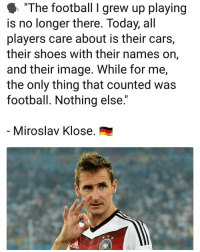 """Cars, Football, and Memes: """"The football I grew up playing  is no longer there. Today, all  players care about is their cars,  their shoes with their names on,  and their image. While for me,  the only thing that counted was  football. Nothing else.""""  Miroslav Klose All about the ⚽️"""