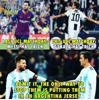 Admit it 😤 @thefootballrealm: THE  FOOTBALL  REALM  10  Rokuten  LAST UCL MATCHDAY8 THIS UCLMATCHDAY  A HAT TRICK  DYBAL  MESSI HAT TRICK  ADMİT IT.THE ONLY WAY TO  STOP THEMAIS PUTTING THEM  IN AN ARGENTINA JERSEY Admit it 😤 @thefootballrealm