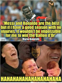 """Balotelli😂  Credits : The Football Kingdom: The Footiall Kingdom Ali23  """"Messi and Ronaldo are the best  but if I have a good season with no  injuries, it Wouldntbe impossible  for me to win the Ballon d'Or  Mario Balotelli  FOOTB  HAHAHAHAHAHAHAHAHAHA Balotelli😂  Credits : The Football Kingdom"""