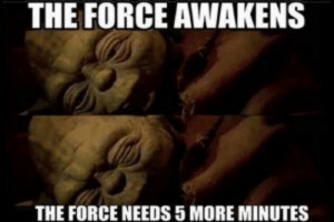 15 Best Star Wars Memes – Upvotify: THE FORCE AWAKENS  THE FORCE NEEDS 5 MORE MINUTES 15 Best Star Wars Memes – Upvotify