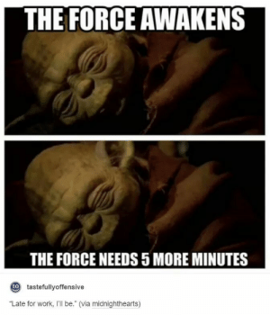 "Awakened The Force Is Notomg-humor.tumblr.com: THE FORCE AWAKENS  THE FORCE NEEDS 5 MORE MINUTES  o tastefullyoffensive  ""Late for work, I'll be."" (via midnighthearts) Awakened The Force Is Notomg-humor.tumblr.com"