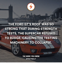 Life, Memes, and The More You Know: THE FORD GT'S ROOF WAS SO  STRONG THAT DURING STRENGTH  TESTS, THE SUPERCAR REFUSED  TO BUDGE, CAUSING THE TESTING  MACHINERY TO COLLAPSE.  THE MORE YOU KNOW  @FACT BOLT Exit the normal and enter the luxury. Follow @Luxuryexit and explore the good life. 👌 😍 What's your dream car?