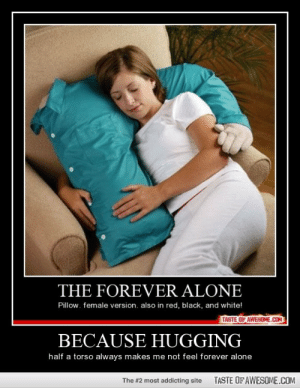Because Hugginghttp://omg-humor.tumblr.com: THE FOREVER ALONE  Pillow. female version. also in red, black, and white!  TASTE OF AWESOME.COM  BECAUSE HUGGING  half a torso always makes me not feel forever alone  TASTE OFAWESOME.COM  The #2 most addicting site Because Hugginghttp://omg-humor.tumblr.com