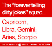 "The ""forever telling dirty jokes"" #zodiac squad... 🌟  More at Zodiac Fire 🔥: The forevertelling  dirty jokes'' squad  Capricorn,  Libra, Gemini,  Aries, Scorpio  ZODIACFIRE.COM  BRUTALLY HONESTASTROLOGY The ""forever telling dirty jokes"" #zodiac squad... 🌟  More at Zodiac Fire 🔥"
