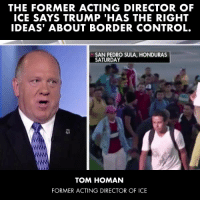 Control, Aliens, and Honduras: THE FORMER ACTING DIRECTOR OF  ICE SAYS TRUMP 'HAS THE RIGHT  IDEAS' ABOUT BORDER CONTROL.  SAN PEDRO SULA, HONDURAS  SATURDAY  TOM HOMAN  FORMER ACTING DIRECTOR OF ICE Democrats want to abolish ICE, the organization that keeps us safe from criminal illegal aliens. Former Acting Director of ICE, Tom Homan, says President Trump has the right ideas to keep the country safe. Spread the word!