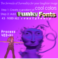 "<p>[<a href=""https://www.reddit.com/r/surrealmemes/comments/7ohsju/the_method_volume_i_of_xii/"">Src</a>]</p>: The formula of Surreality for your laughter image  Step 1: Create a gradient of  #3-VOID ALL c o n s s t e  cool colors  Step 2: AddFunky Fonts  Process <p>[<a href=""https://www.reddit.com/r/surrealmemes/comments/7ohsju/the_method_volume_i_of_xii/"">Src</a>]</p>"