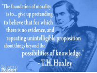 """Thomas Henry Huxley PC PRS FLS (4 May 1825 – 29 June 1895) was an English biologist (comparative anatomist), known as """"Darwin's Bulldog"""" for his advocacy of Charles Darwin's theory of evolution. Huxley's famous debate in 1860 with Samuel Wilberforce was a key moment in the wider acceptance of evolution and in his own career. Huxley had been planning to leave Oxford on the previous day, but, after an encounter with Robert Chambers, the author of Vestiges, he changed his mind and decided to join the debate. Wilberforce was coached by Richard Owen, against whom Huxley also debated about whether humans were closely related to apes.  Huxley was slow to accept some of Darwin's ideas, such as gradualism, and was undecided about natural selection, but despite this he was wholehearted in his public support of Darwin. Instrumental in developing scientific education in Britain, he fought against the more extreme versions of religious tradition.  Originally coining the term in 1869, Huxley elaborated on 'agnosticism' in 1889 to frame the nature of claims in terms of what is knowable and what is not. Huxley states, """"Agnosticism, in fact, is not a creed, but a method, the essence of which lies in the rigorus [sic] application of a single principle... the fundamental axiom of modern science... In matters of the intellect, follow your reason as far as it will take you, without regard to any other consideration... In matters of the intellect, do not pretend that conclusions are certain which are not demonstrated or demonstrable."""" Wikipedia  Discovering Reason: """"The foundation of morality  is to... give up pretending  to believe that for which  there is no evidence, and  repeating unintelligible proposition  about things beyond the  possibilities of knowledge.  TH Huxley  Reason Thomas Henry Huxley PC PRS FLS (4 May 1825 – 29 June 1895) was an English biologist (comparative anatomist), known as """"Darwin's Bulldog"""" for his advocacy of Charles Darwin's theory of evolution. Huxley's famo"""