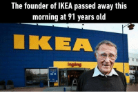 9gag, Ikea, and Memes: The founder of IKEA passed away this  morning at 91 years old  KEA  inging You make me feel like I'm capable of building anything. Thank you. Follow @9gag 9gag Ikea IngvarKamprad founder
