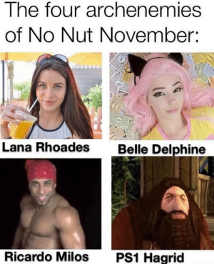 Good luck everyone by thedeadN112 MORE MEMES: The four archenemies  of No Nut November:  1000  100  2000  Belle Delphine  Lana Rhoades  PS1 Hagrid  Ricardo Milos Good luck everyone by thedeadN112 MORE MEMES