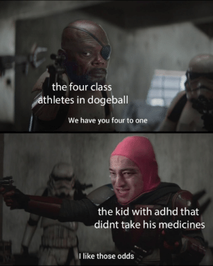 shit's about to go down: the four class  athletes in dogeball  We have you four to one  the kid with adhd that  didnt take his medicines  I like those odds shit's about to go down