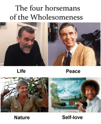 Life, Love, and Nature: The four horsemans  of the Wholesomeness  Life  Peace  Nature  Self-love Four horsemen of Wholesomeness 😊