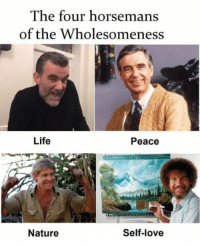 The Four Horsemen of the Wholesomeness #funny: The four horsemans  of the Wholesomeness  Life  Peace  Nature  Self-love The Four Horsemen of the Wholesomeness #funny