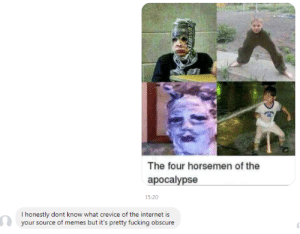 meirl by vechmaster FOLLOW 4 MORE MEMES.: The four horsemen of the  ароcalypse  15:20  I honestly dont know what crevice of the internet is  your source of memes but it's pretty fucking obscure  UBWAR meirl by vechmaster FOLLOW 4 MORE MEMES.