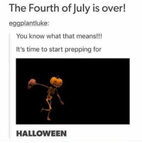 { funnytumblr textposts funnytextpost tumblr funnytumblrpost tumblrfunny followme tumblrfunny textpost tumblrpost haha shoutout}: The Fourth of July is over!  eggplantluke:  You know what that means!!  It's time to start prepping for  HALLOWEEN { funnytumblr textposts funnytextpost tumblr funnytumblrpost tumblrfunny followme tumblrfunny textpost tumblrpost haha shoutout}