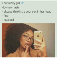 Freaky Girl: The freaky girl  -lowkey nasty  always thinking about sex in her head  fine  loyal asf