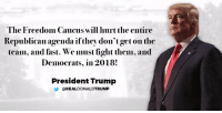 Trump, Freedom, and Fight: The Freedom Caucus will hurt the entire  Republican agenda ifthey don'tgeton the  team, and fast. We must figdit them, and  Democrats, in 2018!  President Trump  REAL DONALDTRUMP The Freedom Caucus will hurt the entire Republican agenda if they don't get on the team, and fast. We must fight them, and Democrats, in 2018!