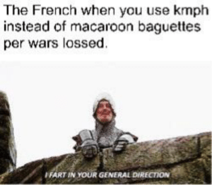 400 macaroon baguettes per was lossed is equal to 10000000000 miles: The French when you use kmph  instead of macaroon baguettes  per wars lossed  FART IN YOUR GENERAL DIRECTION 400 macaroon baguettes per was lossed is equal to 10000000000 miles