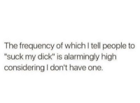 "Suck My Dick, Dick, and One: The frequency of which I tell people to  ""suck my dick"" is alarmingly high  considering I don't have one."