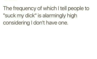 """The frequency of which l tell people to  """"suck my dick"""" is alarmingly high  considering l don't have one. True. ~xx"""