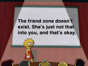 This by Oblivion_Wonderlust MORE MEMES: The friend zone doesn't  exist. She's just not that  into you, and that's okay. This by Oblivion_Wonderlust MORE MEMES