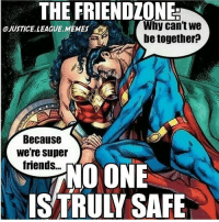 Be careful! Don't get super-friend-zoned!! Via @justice.league.memes: THE FRIENDIONE  Why can't We  JUSTICE LEAGUE MEMES  be together?  Because  We're super  friends...  NO ONE  IS TRULY SAFE Be careful! Don't get super-friend-zoned!! Via @justice.league.memes