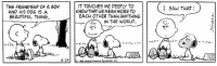 Beautiful, Charlie, and Memes: THE FRIENDSHIP OF A BOY  AND HIS DOG IS A  BEAUTIFUL THING.  6-29  IT TOUCHES ME DEEPLY TO  KNOW THAT WE MEAN MORE TO  EACH OTHER THAN ANYTHIN6  N THE WORLD  1989 United Feature  icate, Inc.  I SAW THAT This strip was published on June 29, 1989. Charlie Brown and Snoopy's relationship is just one of the many enduring friendships we see at the heart of the Peanuts comic strip. The Schulz Museum's new exhibition, A Friendship Like Ours, open now through November 6, explores friendship in its many forms with a display featuring 69 original comic strips (including the original version of the strip shown here), original sketches, and Peanuts ephemera.