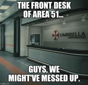 It all comes full circle. https://t.co/8u6wqFWh4T: THE FRONT DESK  OF AREA51..  UMBRELLA  CORPORATION  GUYS, WE  MIGHTVE MESSED UP.  imgflip.com It all comes full circle. https://t.co/8u6wqFWh4T