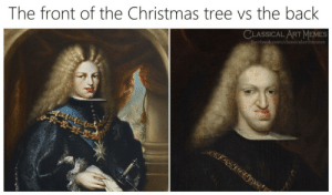 Christmas memes and a few others: The front of the Christmas tree vs the back  CLASSICAL ART MEMES  facebook.com/classicalartmemes Christmas memes and a few others