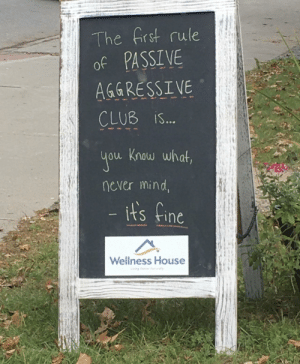Sign outside my chiro's office today!: The frst rule  of PASSIVE  AGGRESSIVE  CLUB iS...  you Know what,  never mind,  - its fine  Wellness House  iving Beer Nrally Sign outside my chiro's office today!