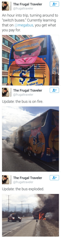 """Fire, Com, and Switch: The Frugal Traveler  @frugaltraveler  An hour into trip, turning around to  """"switch buses."""" Currently learning  that on @megabus, you get what  you pay for.  megabus.com  &blus a   The Frugal Traveler  @frugaltraveler  メ  Update: the bus is on fire.  训佾  1o   The Frugal Traveleir  @frugaltraveler  Update: the bus exploded"""