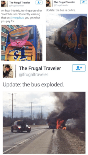 Dank, Fire, and Memes: The Frugal Traveler +  @frugaltraveler  The Frugal Traveler  @frugaltraveler  An hour into trip, turning around to Update: the bus is on fire.  switch buses. Currently learning  that on @megabus, you get what  you pay for  gabus  The Frugal Traveler  @frugaltraveler  Update: the bus exploded. me irl by sstaygldn MORE MEMES