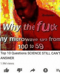 Anaconda, Memes, and Soon...: the fuck  ny microwave so from  100 to 59  Top 10 Questions SCIENCE STILL CAN'T  ANSWER  1.9M views It has been 4 hours since I successfully sucked my own penis. Things are different now. As soon as mouth-to-penis contact was made I felt a shockwave through my body. I have reason to believe I have super strength and telekinesis now.. 3 hours after contact I noticed a van parked on my street but no one has entered or exited the car since its arrival. I fear for my safety, I'm not sure what sort of power I may have stumbled upon but it's possible that the government has found out. If I don't update this again please send help.